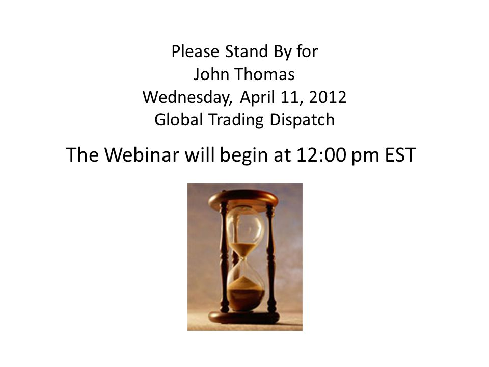 Please Stand By for John Thomas Wednesday, April 11, 2012 Global Trading Dispatch The Webinar will begin at 12:00 pm EST