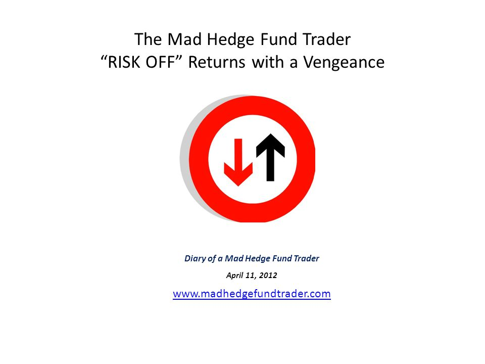 The Mad Hedge Fund Trader RISK OFF Returns with a Vengeance Diary of a Mad Hedge Fund Trader April 11, 2012 www.madhedgefundtrader.com www.madhedgefundtrader.com