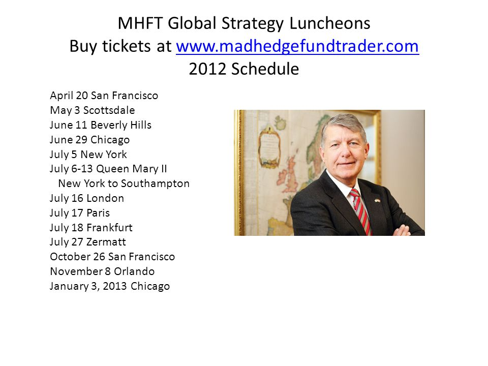 MHFT Global Strategy Luncheons Buy tickets at www.madhedgefundtrader.com 2012 Schedulewww.madhedgefundtrader.com April 20 San Francisco May 3 Scottsdale June 11 Beverly Hills June 29 Chicago July 5 New York July 6-13 Queen Mary II New York to Southampton July 16 London July 17 Paris July 18 Frankfurt July 27 Zermatt October 26 San Francisco November 8 Orlando January 3, 2013 Chicago