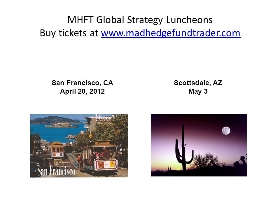 MHFT Global Strategy Luncheons Buy tickets at www.madhedgefundtrader.comwww.madhedgefundtrader.com Scottsdale, AZ May 3 San Francisco, CA April 20, 2012