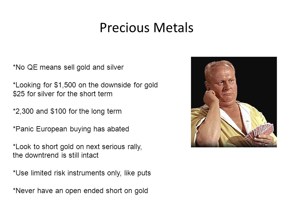 Precious Metals *No QE means sell gold and silver *Looking for $1,500 on the downside for gold $25 for silver for the short term *2,300 and $100 for the long term *Panic European buying has abated *Look to short gold on next serious rally, the downtrend is still intact *Use limited risk instruments only, like puts *Never have an open ended short on gold