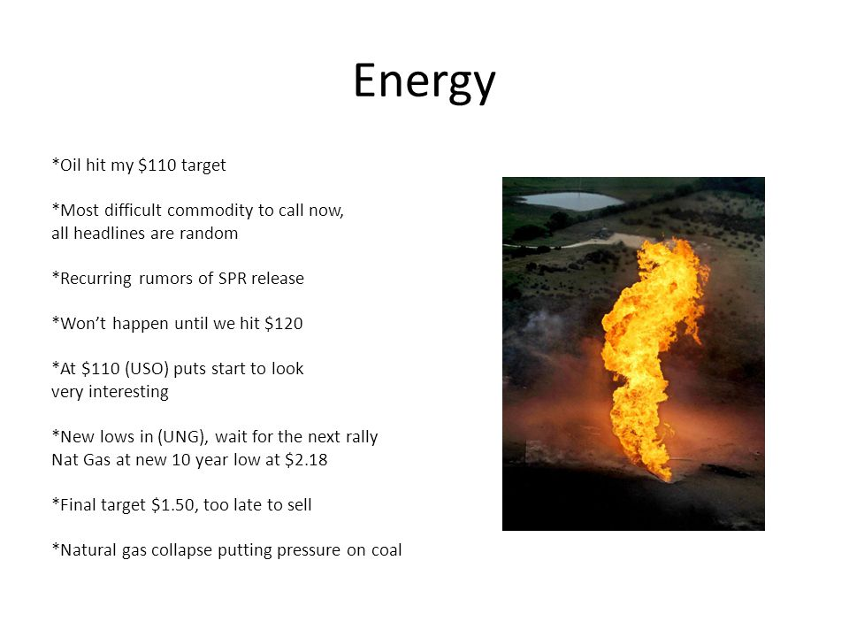 Energy *Oil hit my $110 target *Most difficult commodity to call now, all headlines are random *Recurring rumors of SPR release *Won't happen until we hit $120 *At $110 (USO) puts start to look very interesting *New lows in (UNG), wait for the next rally Nat Gas at new 10 year low at $2.18 *Final target $1.50, too late to sell *Natural gas collapse putting pressure on coal