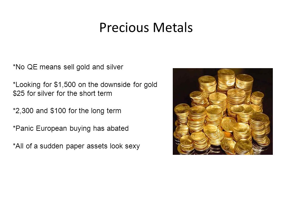 Precious Metals *No QE means sell gold and silver *Looking for $1,500 on the downside for gold $25 for silver for the short term *2,300 and $100 for the long term *Panic European buying has abated *All of a sudden paper assets look sexy