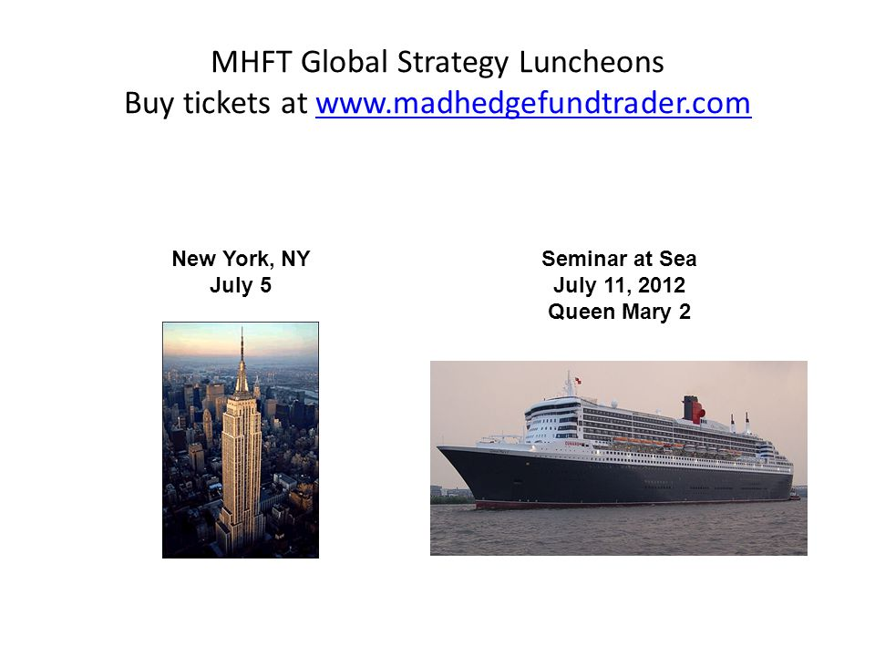 MHFT Global Strategy Luncheons Buy tickets at www.madhedgefundtrader.comwww.madhedgefundtrader.com Seminar at Sea July 11, 2012 Queen Mary 2 New York, NY July 5