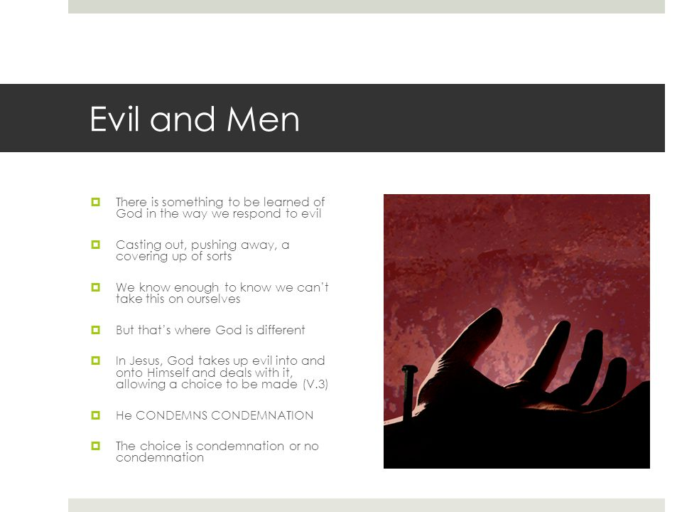 Evil and Men  There is something to be learned of God in the way we respond to evil  Casting out, pushing away, a covering up of sorts  We know eno