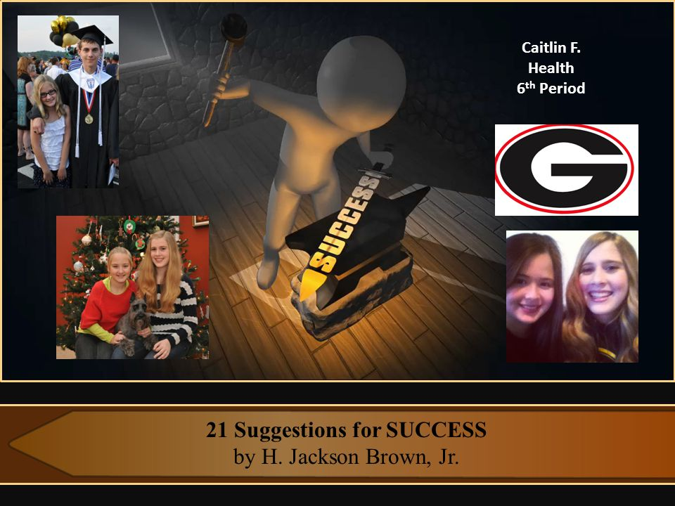 21 Suggestions for SUCCESS by H. Jackson Brown, Jr. Caitlin F. Health 6 th Period