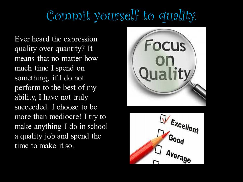 Commit yourself to quality. Ever heard the expression quality over quantity.