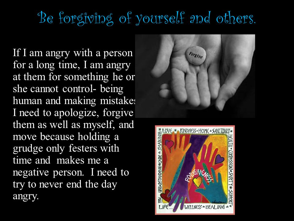 Be forgiving of yourself and others.