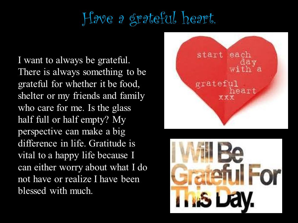 Have a grateful heart. I want to always be grateful.