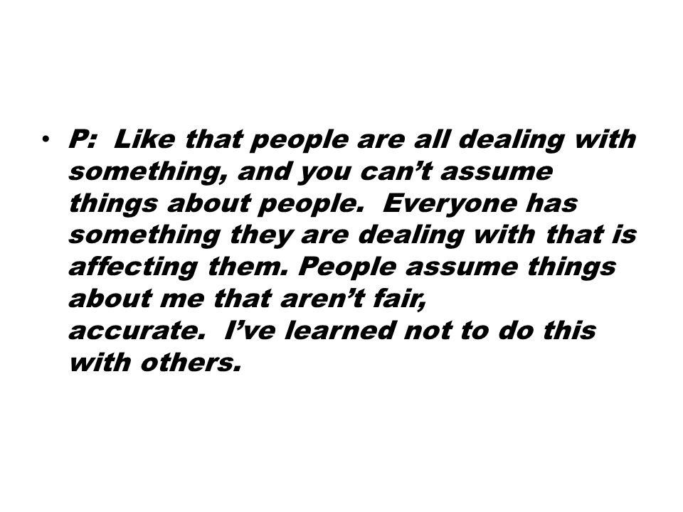 P: Like that people are all dealing with something, and you can't assume things about people.