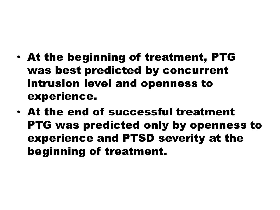At the beginning of treatment, PTG was best predicted by concurrent intrusion level and openness to experience. At the end of successful treatment PTG