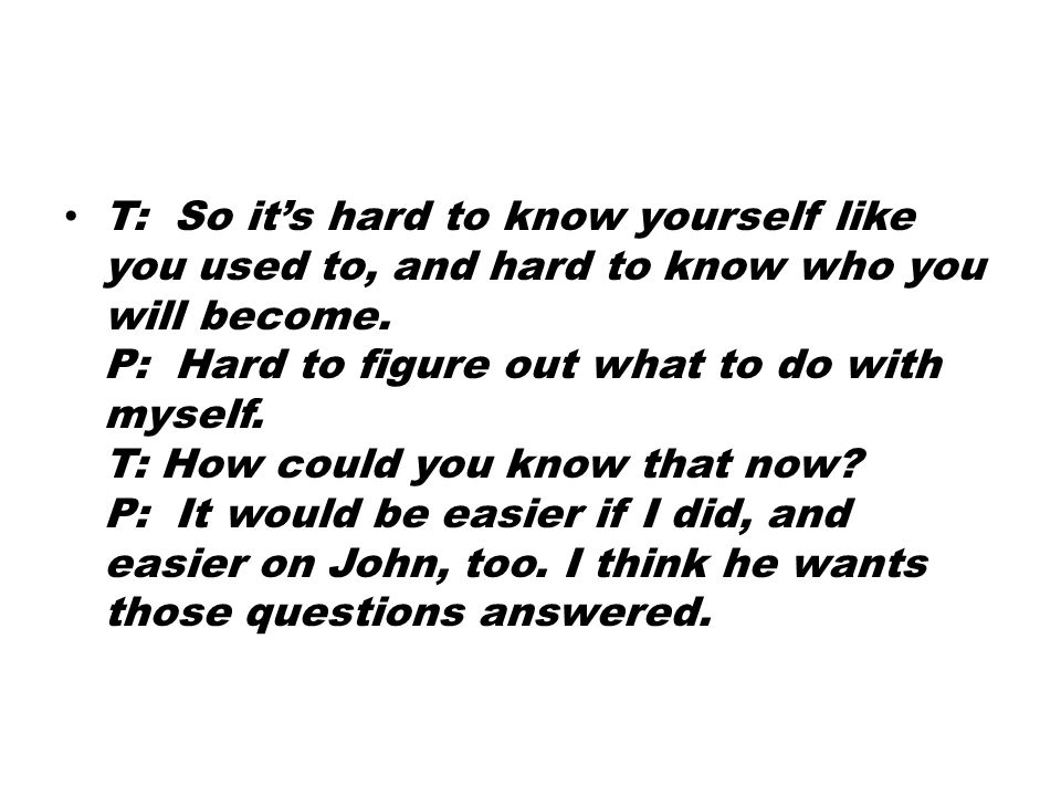 T: So it's hard to know yourself like you used to, and hard to know who you will become.