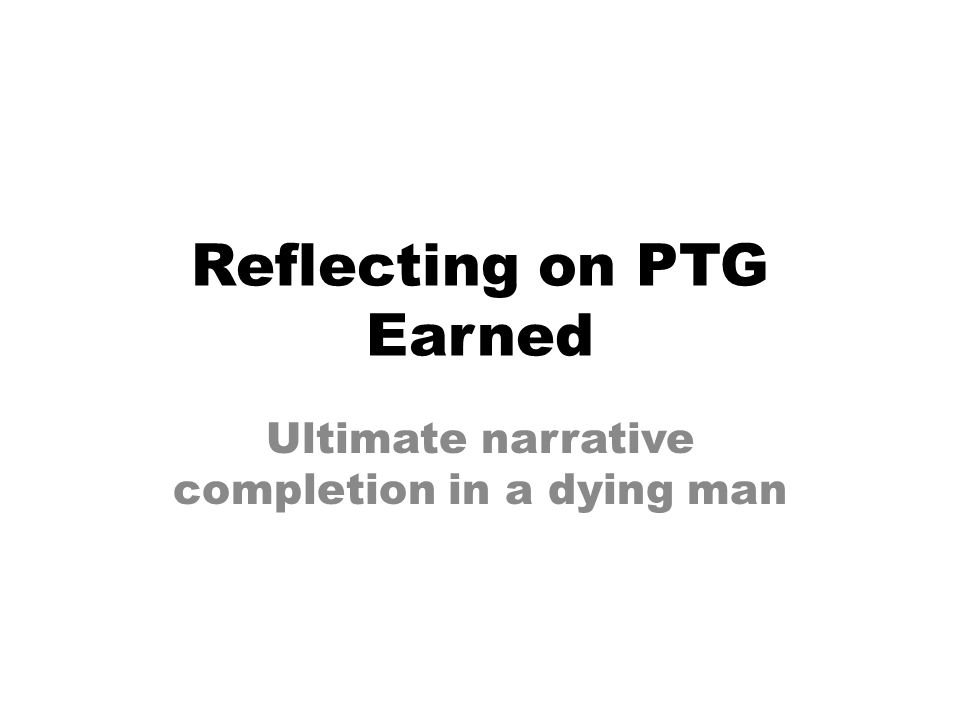 Reflecting on PTG Earned Ultimate narrative completion in a dying man
