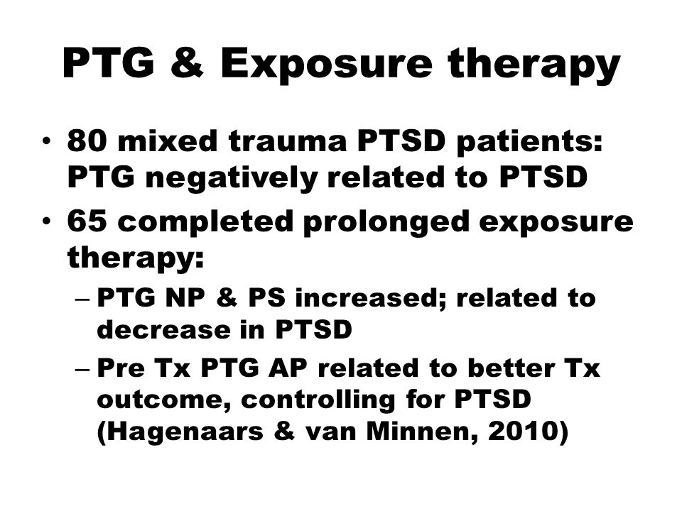 PTG & Exposure therapy 80 mixed trauma PTSD patients: PTG negatively related to PTSD 65 completed prolonged exposure therapy: – PTG NP & PS increased; related to decrease in PTSD – Pre Tx PTG AP related to better Tx outcome, controlling for PTSD (Hagenaars & van Minnen, 2010)
