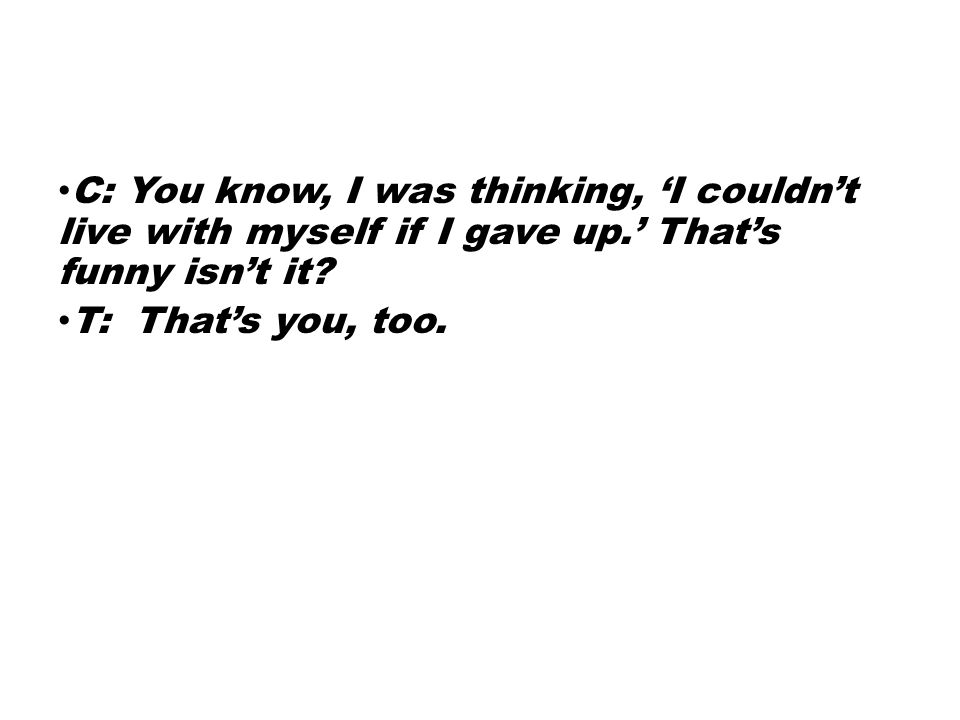 C: You know, I was thinking, 'I couldn't live with myself if I gave up.' That's funny isn't it? T: That's you, too.
