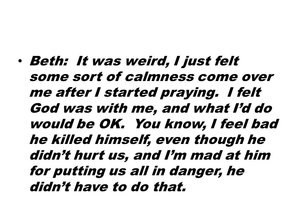 Beth: It was weird, I just felt some sort of calmness come over me after I started praying.