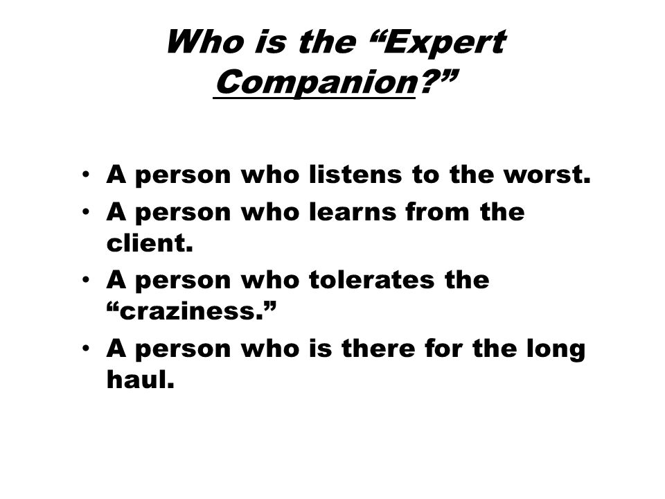 Who is the Expert Companion? A person who listens to the worst.