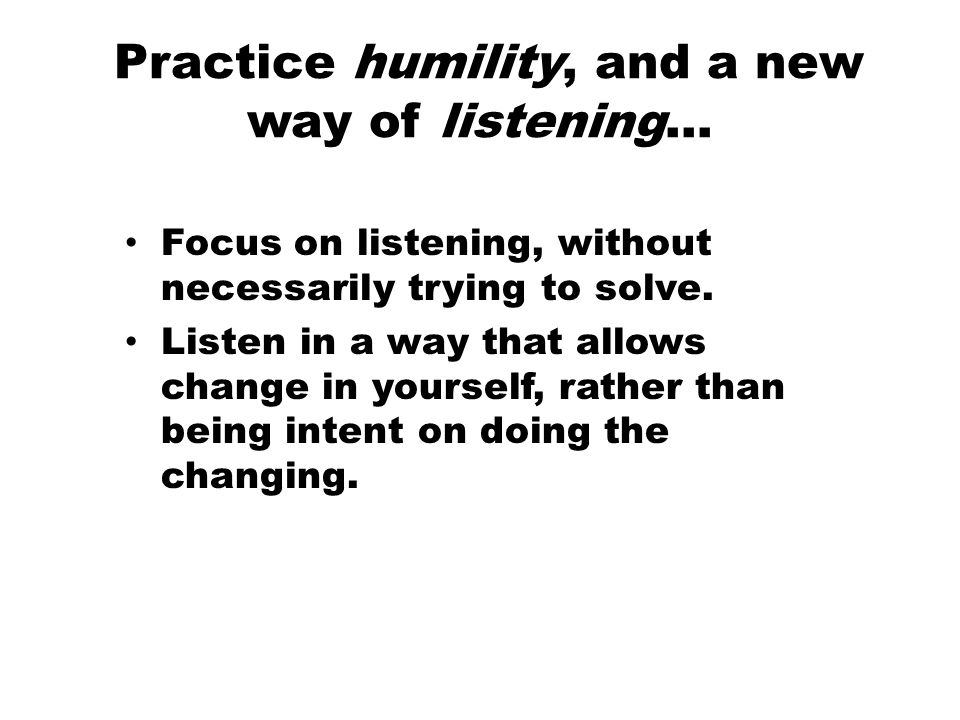 Practice humility, and a new way of listening… Focus on listening, without necessarily trying to solve.
