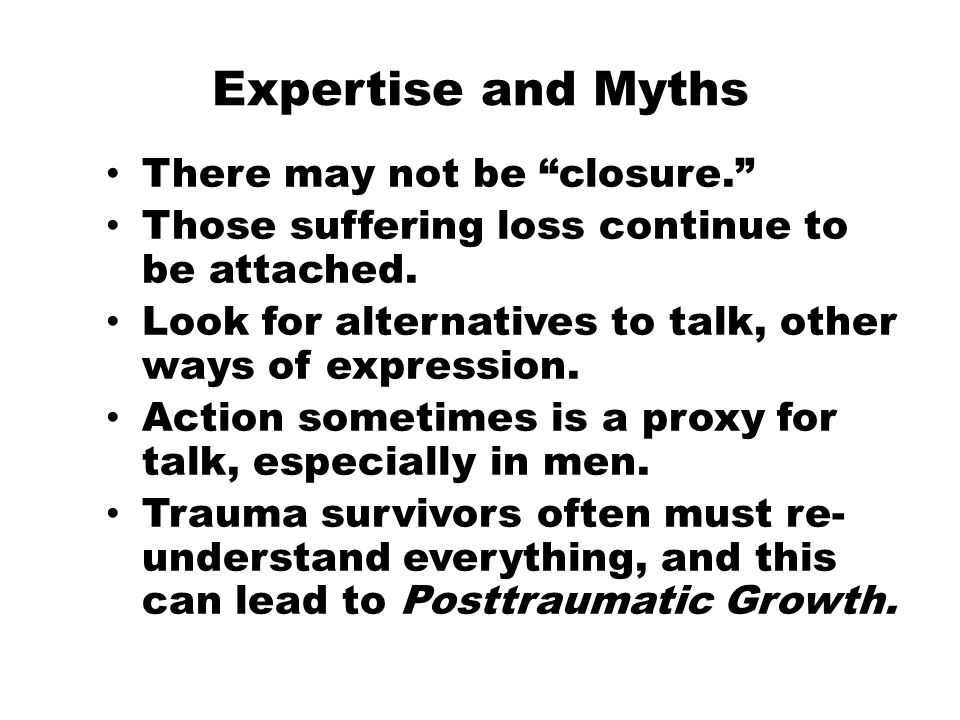 Expertise and Myths There may not be closure. Those suffering loss continue to be attached.