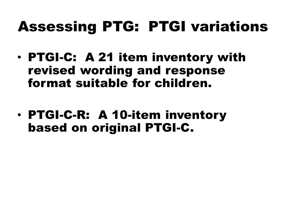 Assessing PTG: PTGI variations PTGI-C: A 21 item inventory with revised wording and response format suitable for children.