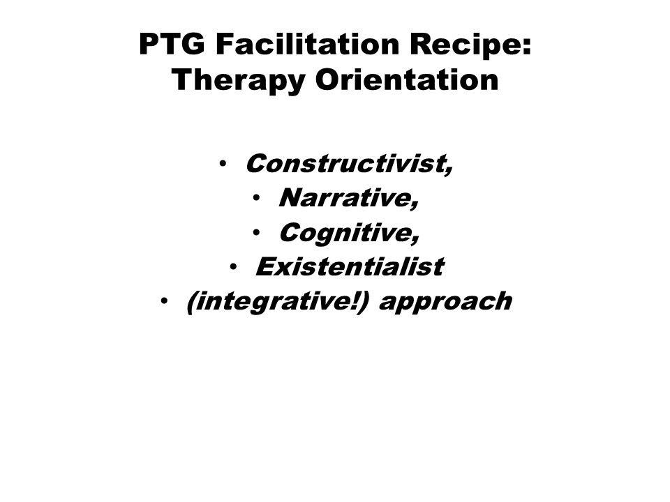 PTG Facilitation Recipe: Therapy Orientation Constructivist, Narrative, Cognitive, Existentialist (integrative!) approach