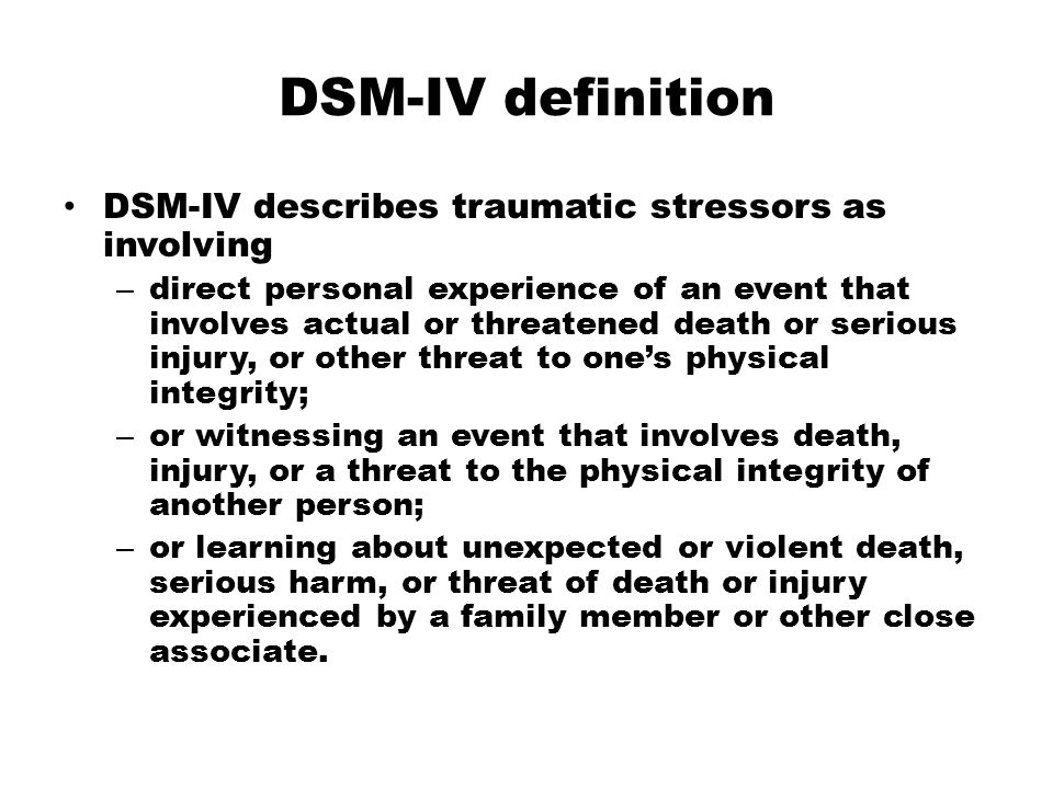 DSM-IV definition DSM-IV describes traumatic stressors as involving – direct personal experience of an event that involves actual or threatened death