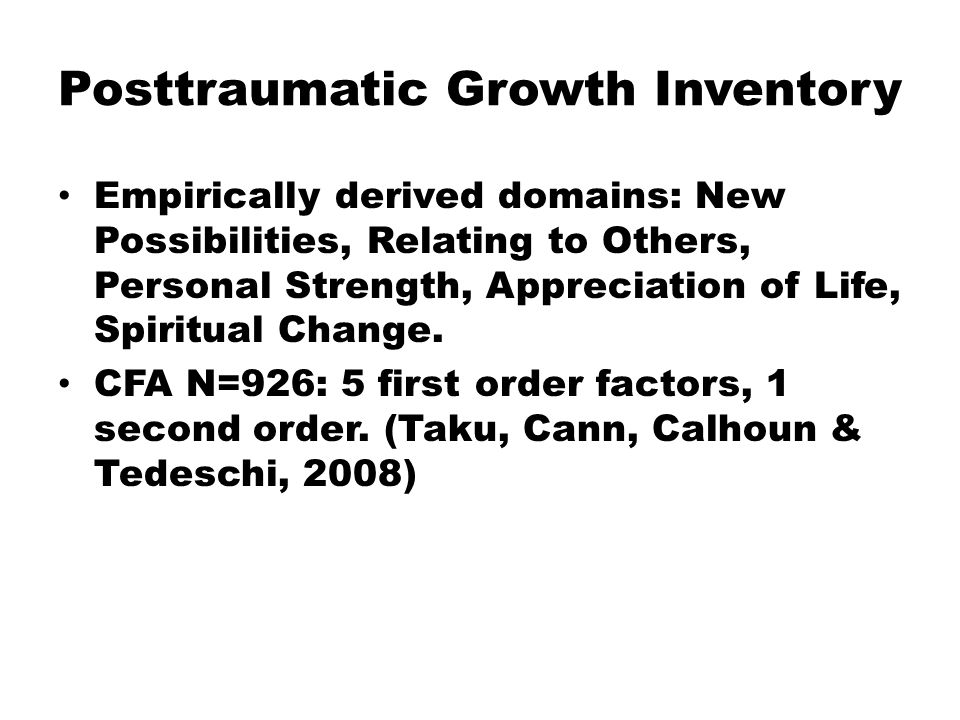 Posttraumatic Growth Inventory Empirically derived domains: New Possibilities, Relating to Others, Personal Strength, Appreciation of Life, Spiritual Change.