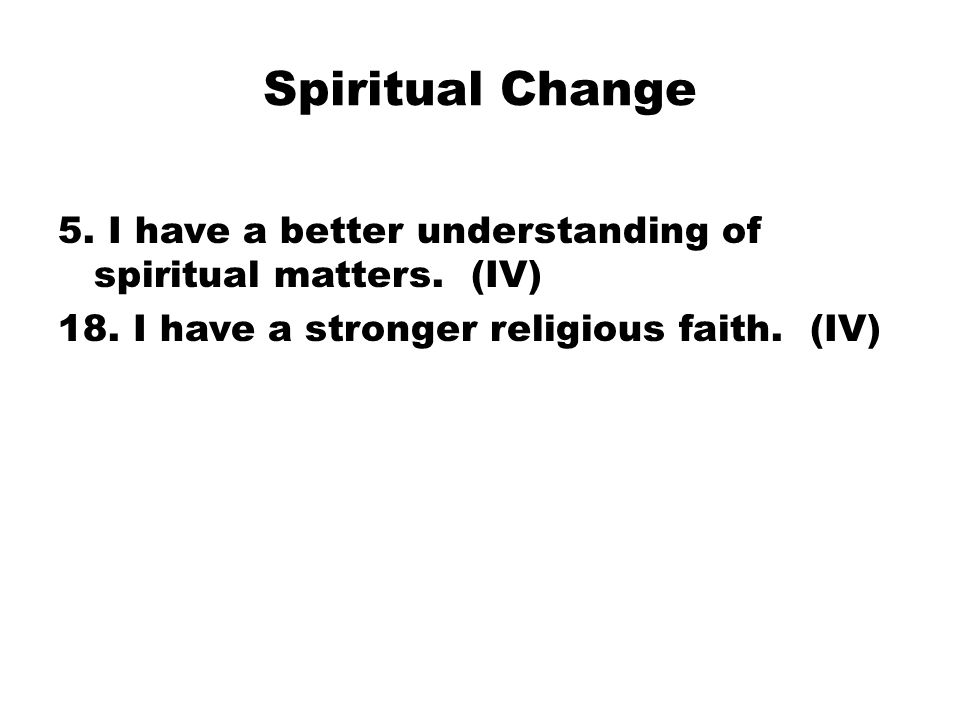 Spiritual Change 5. I have a better understanding of spiritual matters. (IV) 18. I have a stronger religious faith. (IV)