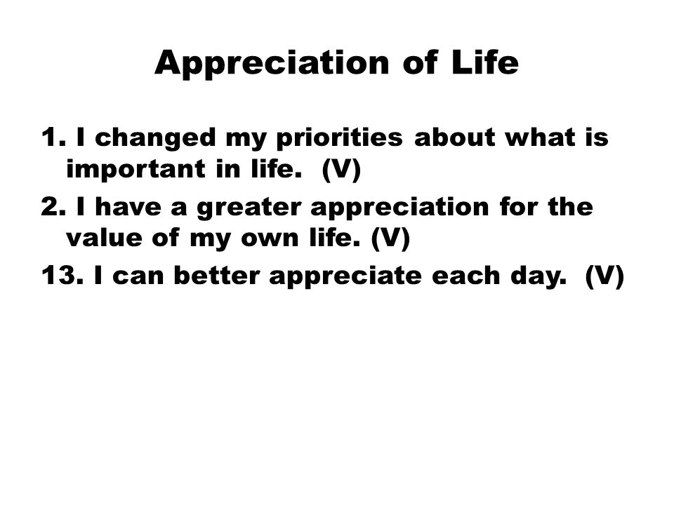 Appreciation of Life 1. I changed my priorities about what is important in life.
