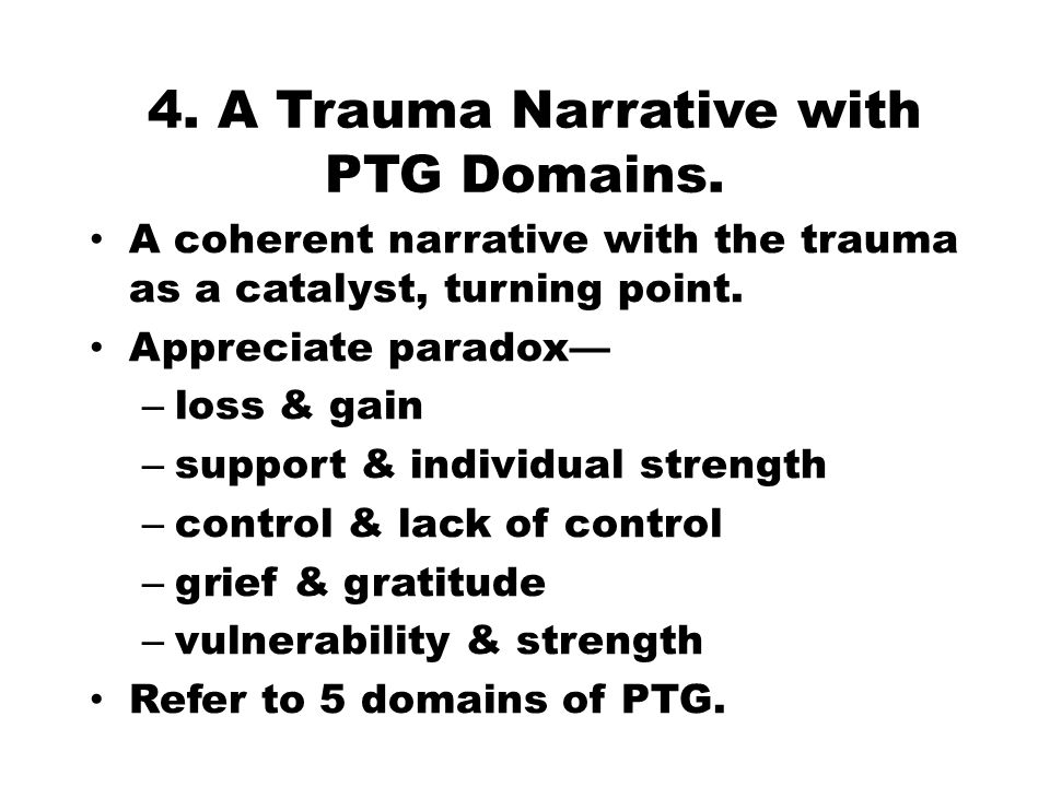 4. A Trauma Narrative with PTG Domains. A coherent narrative with the trauma as a catalyst, turning point. Appreciate paradox— – loss & gain – support