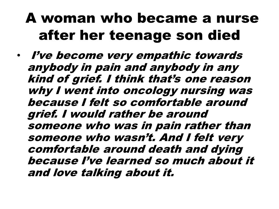 A woman who became a nurse after her teenage son died I've become very empathic towards anybody in pain and anybody in any kind of grief. I think that