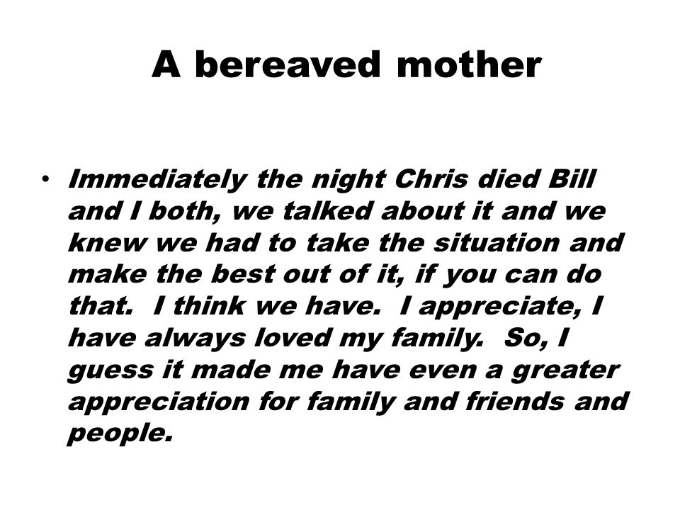 A bereaved mother Immediately the night Chris died Bill and I both, we talked about it and we knew we had to take the situation and make the best out of it, if you can do that.