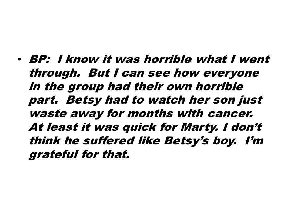 BP: I know it was horrible what I went through. But I can see how everyone in the group had their own horrible part. Betsy had to watch her son just w