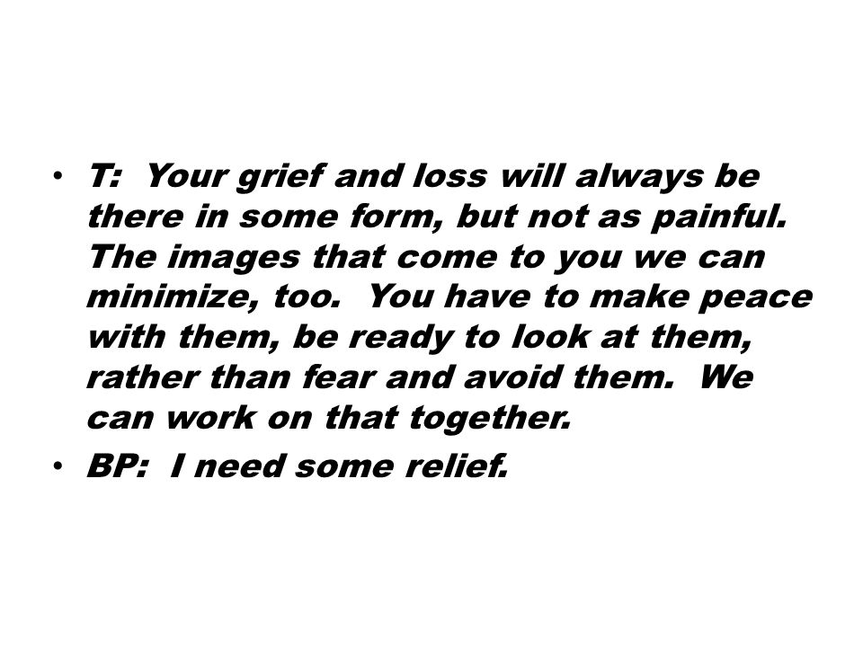 T: Your grief and loss will always be there in some form, but not as painful.