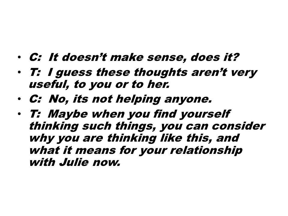 C: It doesn't make sense, does it. T: I guess these thoughts aren't very useful, to you or to her.