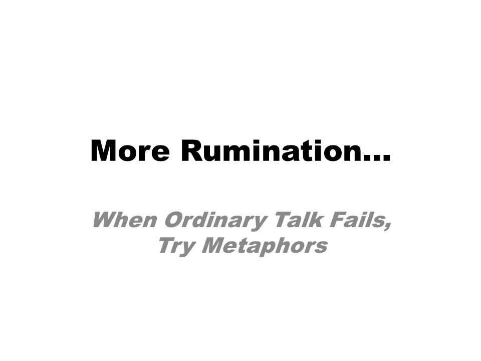More Rumination… When Ordinary Talk Fails, Try Metaphors