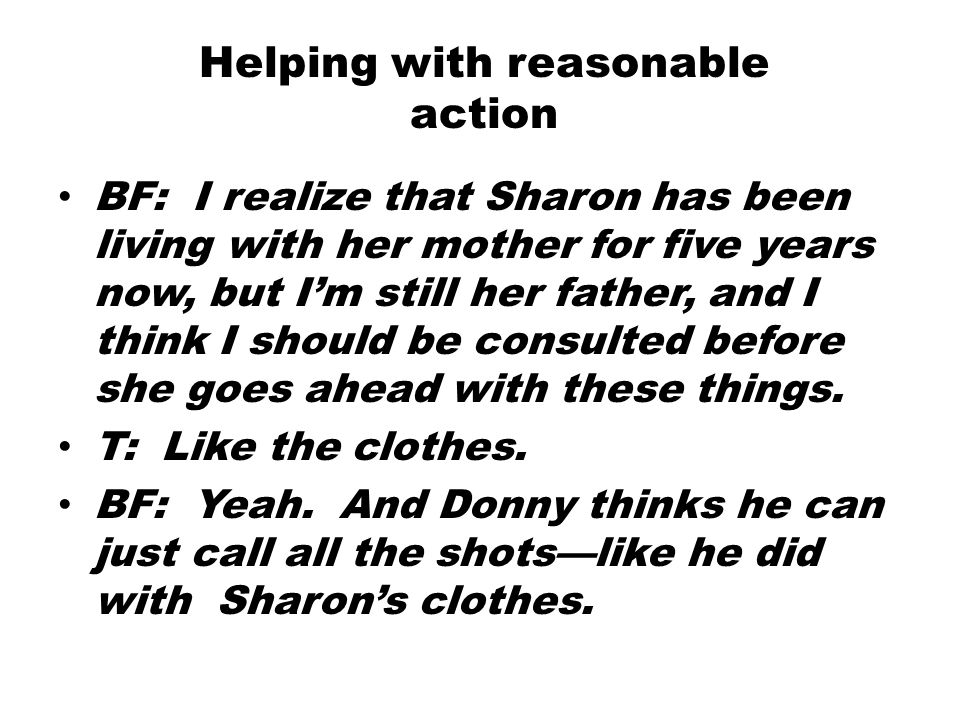 BF: I realize that Sharon has been living with her mother for five years now, but I'm still her father, and I think I should be consulted before she goes ahead with these things.