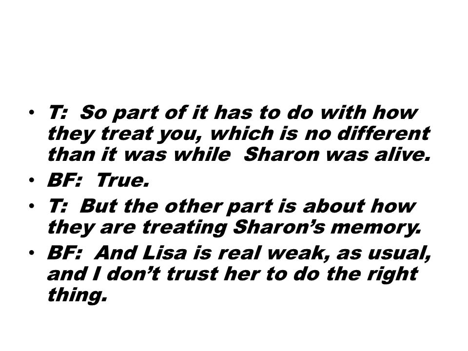 T: So part of it has to do with how they treat you, which is no different than it was while Sharon was alive.