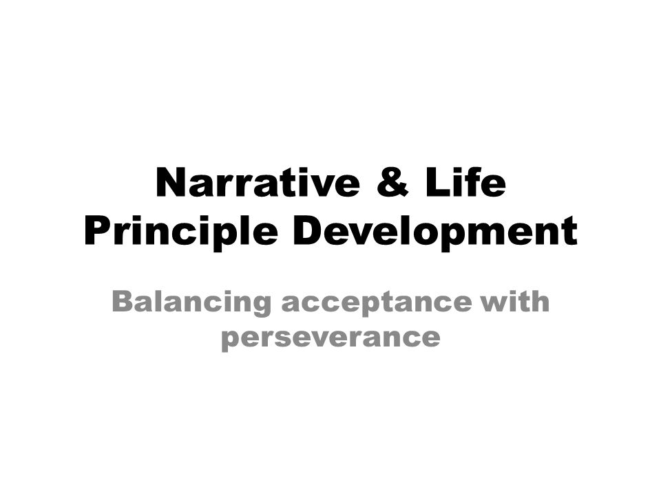 Narrative & Life Principle Development Balancing acceptance with perseverance