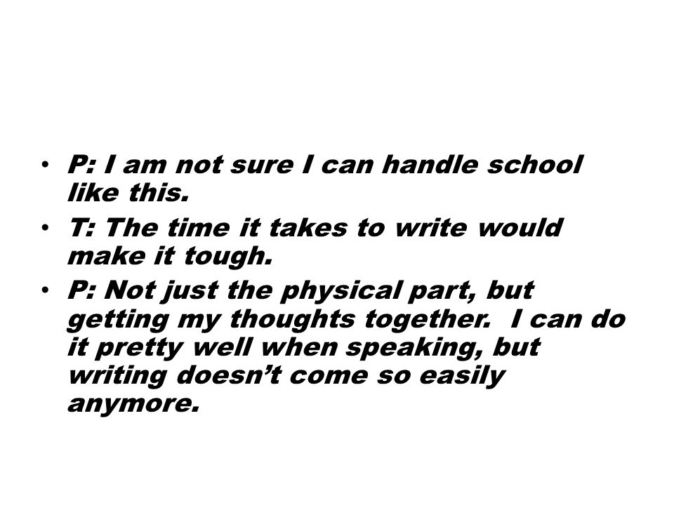 P: I am not sure I can handle school like this. T: The time it takes to write would make it tough. P: Not just the physical part, but getting my thoug
