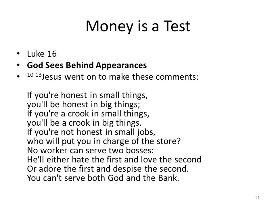 Money is a Test Luke 16 God Sees Behind Appearances 10-13 Jesus went on to make these comments: If you re honest in small things, you ll be honest in big things; If you re a crook in small things, you ll be a crook in big things.