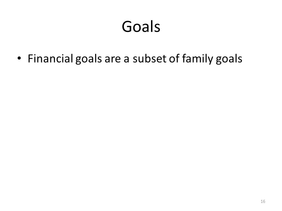 Goals Financial goals are a subset of family goals 16