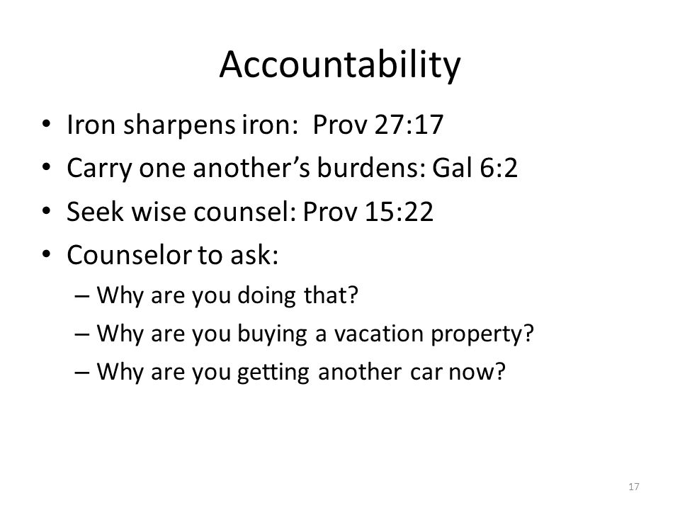 Accountability Iron sharpens iron: Prov 27:17 Carry one another's burdens: Gal 6:2 Seek wise counsel: Prov 15:22 Counselor to ask: – Why are you doing that.