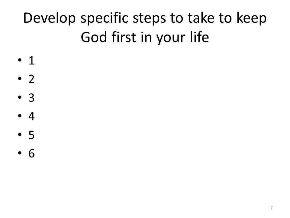 Develop specific steps to take to keep God first in your life 1 2 3 4 5 6 7