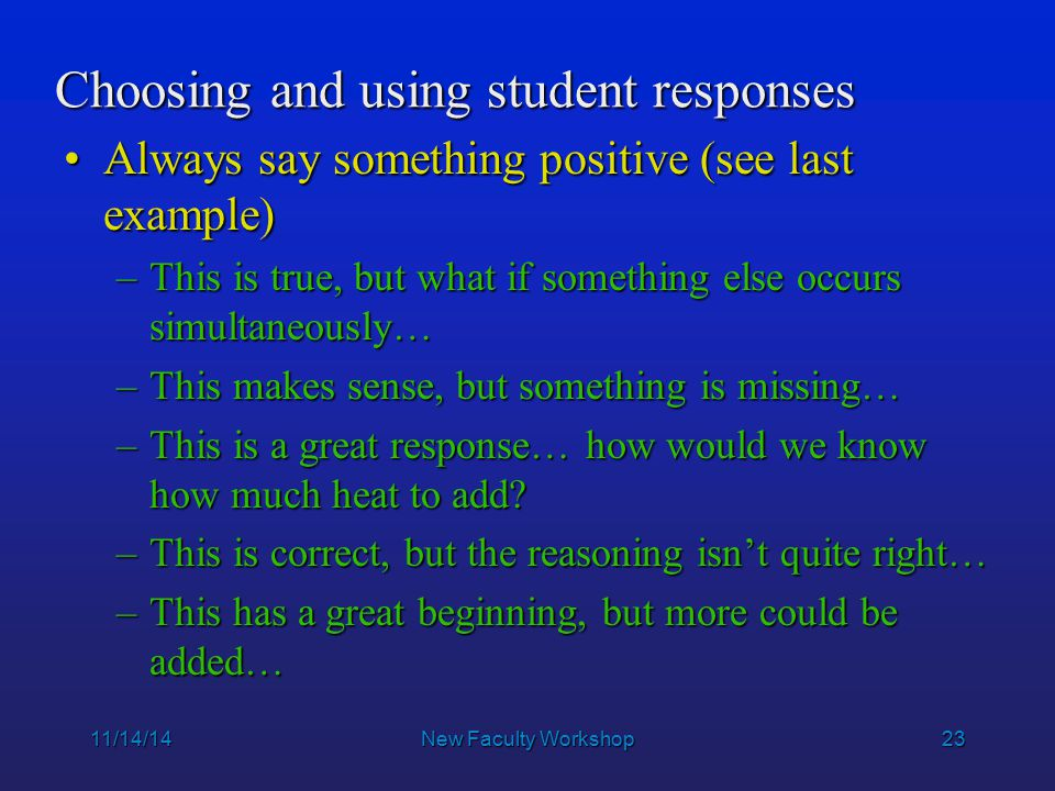 23 11/14/14New Faculty Workshop Choosing and using student responses Always say something positive (see last example)Always say something positive (see last example) –This is true, but what if something else occurs simultaneously… –This makes sense, but something is missing… –This is a great response… how would we know how much heat to add.