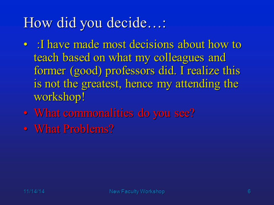 6 How did you decide…: :I have made most decisions about how to teach based on what my colleagues and former (good) professors did.