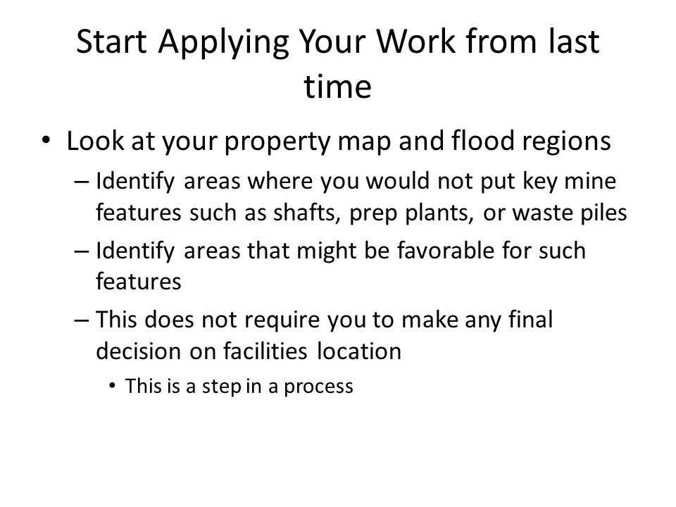 Start Applying Your Work from last time Look at your property map and flood regions – Identify areas where you would not put key mine features such as