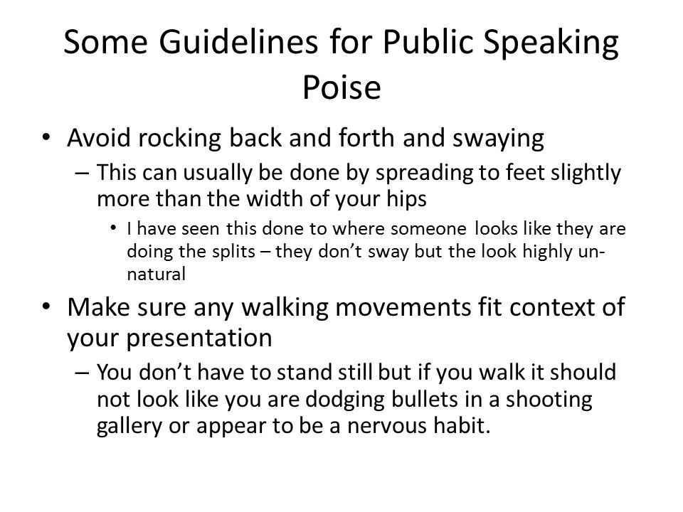 Some Guidelines for Public Speaking Poise Avoid rocking back and forth and swaying – This can usually be done by spreading to feet slightly more than