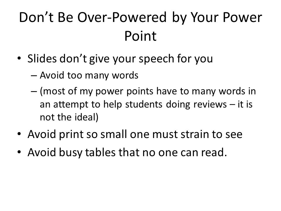 Don't Be Over-Powered by Your Power Point Slides don't give your speech for you – Avoid too many words – (most of my power points have to many words i