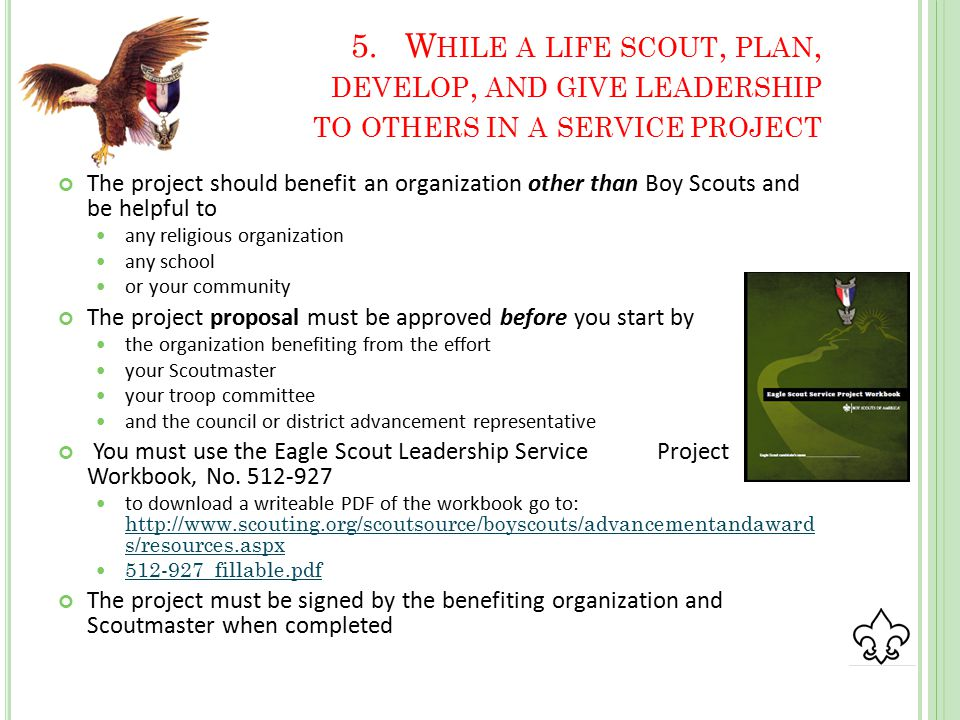 5.W HILE A LIFE SCOUT, PLAN, DEVELOP, AND GIVE LEADERSHIP TO OTHERS IN A SERVICE PROJECT The project should benefit an organization other than Boy Scouts and be helpful to any religious organization any school or your community The project proposal must be approved before you start by the organization benefiting from the effort your Scoutmaster your troop committee and the council or district advancement representative You must use the Eagle Scout Leadership Service Project Workbook, No.